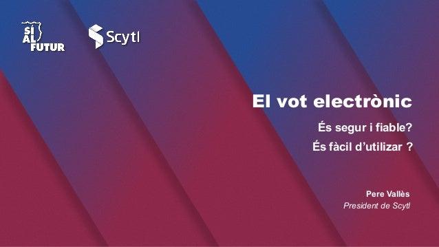 El vot electrònic És fàcil d'utilizar ? És segur i fiable? Pere Vallès President de Scytl