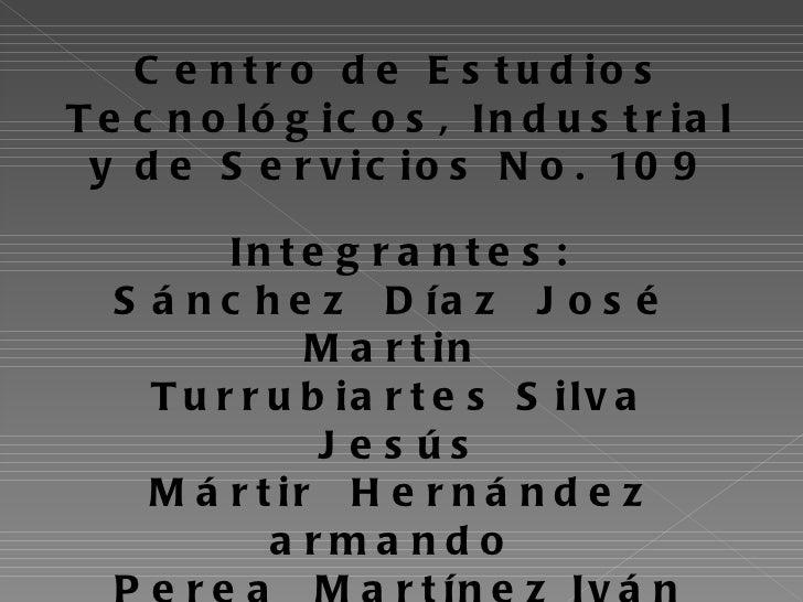 Centro de Estudios Tecnológicos, Industrial y de Servicios No. 109 Integrantes: Sánchez  Díaz  José  Martin  Turrubiartes ...