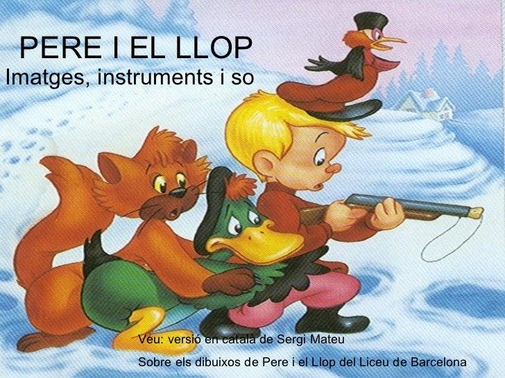 PERE I EL LLOPImatges, instruments i so             Veu: versió en català de Sergi Mateu             Sobre els dibuixos de...