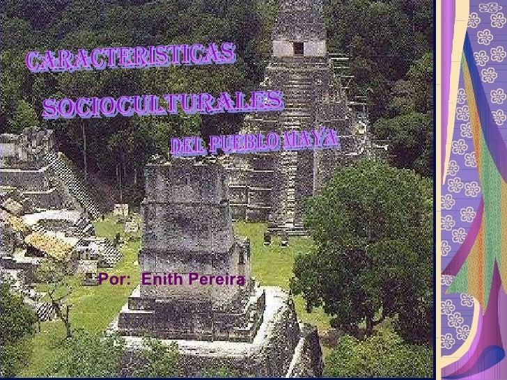 CARACTERISTICAS SOCIOCULTURALES DEL PUEBLO MAYA Por:  Enith Pereira