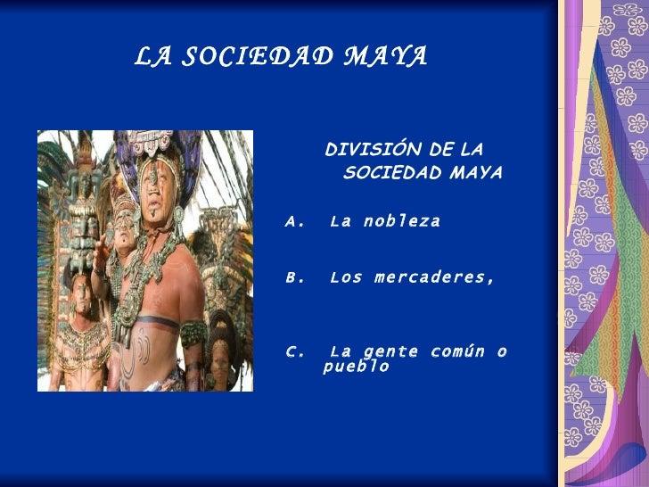 LA SOCIEDAD MAYA <ul><li>DIVISIÓN DE LA SOCIEDAD MAYA </li></ul><ul><li>A.  La nobleza </li></ul><ul><li>B.  Los mercadere...