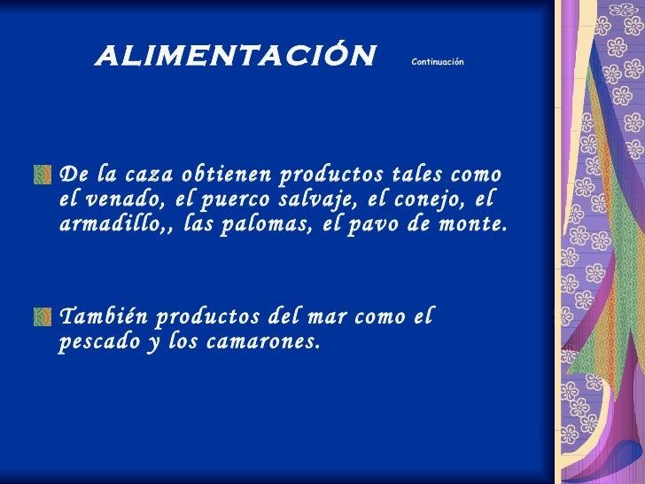ALIMENTACIÓN  Continuación <ul><li>De la caza obtienen productos tales como el venado, el puerco salvaje, el conejo, el ar...