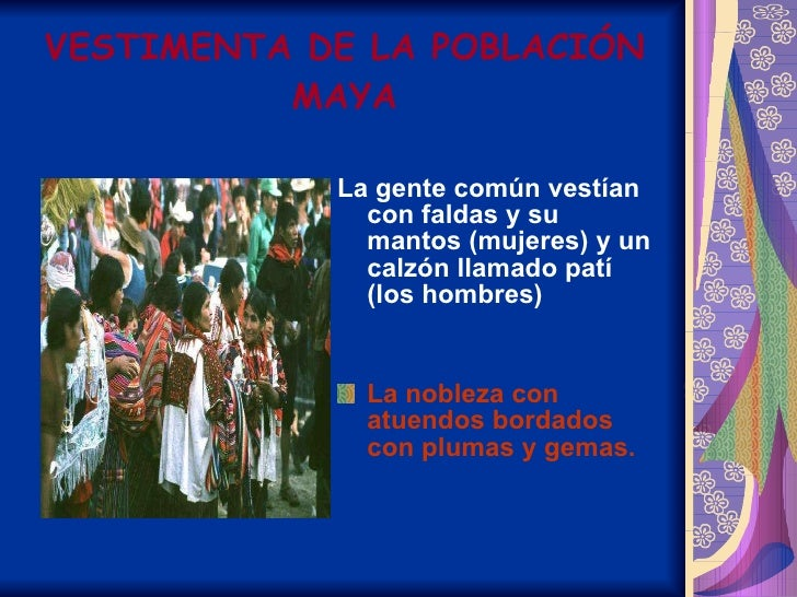 VESTIMENTA DE LA POBLACIÓN MAYA <ul><li>La gente común vestían con faldas y su mantos (mujeres) y un calzón llamado patí (...