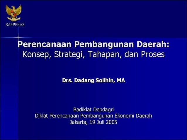 Perencanaan Pembangunan Daerah: Konsep, Strategi, Tahapan, dan Proses Drs. Dadang Solihin, MA Badiklat Depdagri Diklat Per...