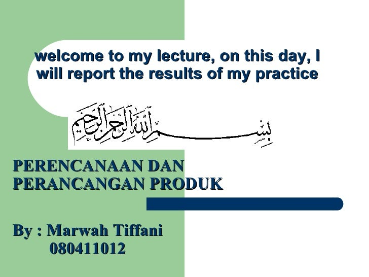 PERENCANAAN DAN PERANCANGAN PRODUK By : Marwah Tiffani  080411012 welcome to my lecture, on this day, I will report the re...