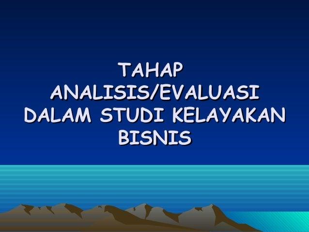 TAHAPTAHAPANALISIS/EVALUASIANALISIS/EVALUASIDALAM STUDI KELAYAKANDALAM STUDI KELAYAKANBISNISBISNIS