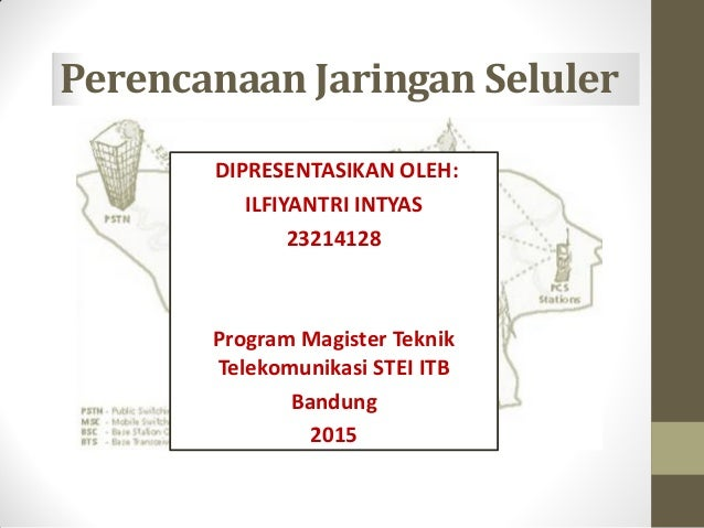 Perencanaan Jaringan Seluler DIPRESENTASIKAN OLEH: ILFIYANTRI INTYAS 23214128 Program Magister Teknik Telekomunikasi STEI ...