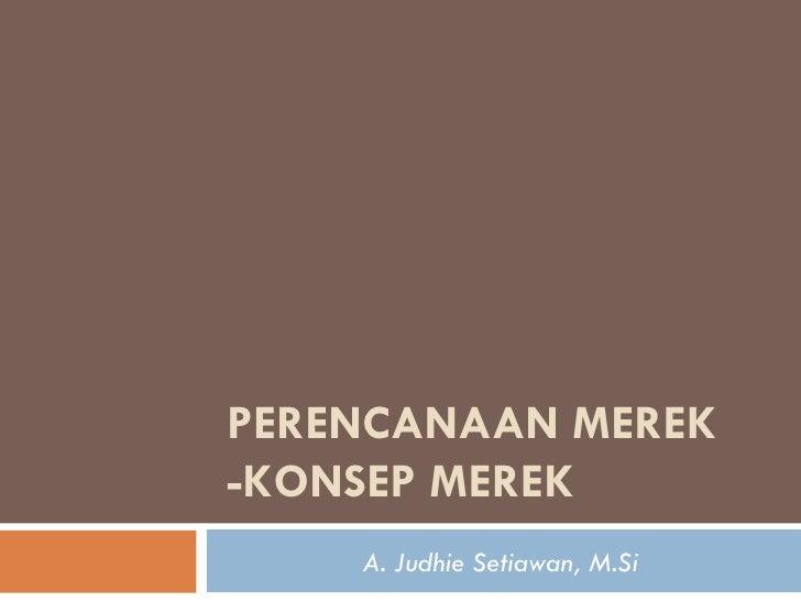 PERENCANAAN MEREK -KONSEP MEREK A. Judhie Setiawan, M.Si