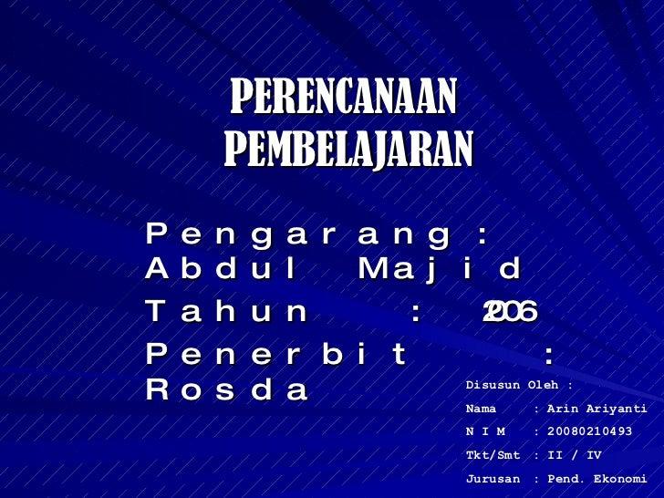 PERENCANAAN  PEMBELAJARAN Pengarang : Abdul Majid Tahun : 2006 Penerbit : Rosda Disusun Oleh : Nama : Arin Ariyanti N I M ...