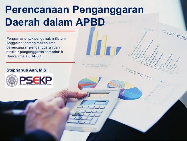 Perencanaan Penganggaran Daerah dalam APBD Stephanus Aan, M.Si Pengantar untuk pengenalan Sistem Anggaran tentang mekanism...