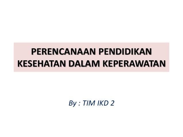 PERENCANAAN PENDIDIKAN KESEHATAN DALAM KEPERAWATAN By : TIM IKD 2