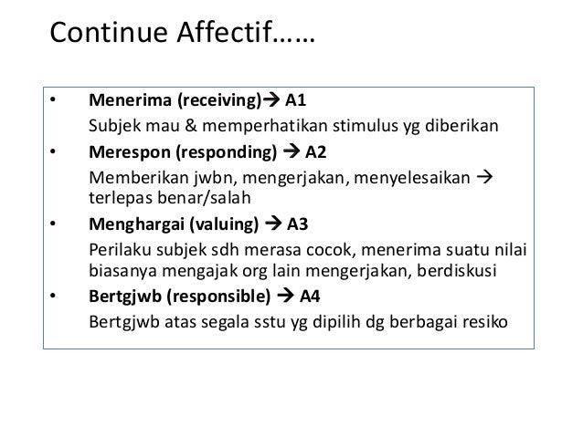 Continue Affectif…… • Menerima (receiving) A1 Subjek mau & memperhatikan stimulus yg diberikan • Merespon (responding)  ...