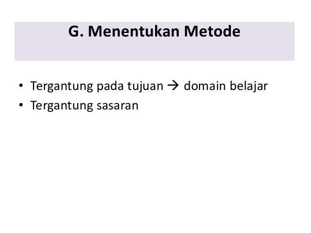 G. Menentukan Metode • Tergantung pada tujuan  domain belajar • Tergantung sasaran