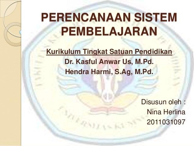 PERENCANAAN SISTEM   PEMBELAJARANKurikulum Tingkat Satuan Pendidikan     Dr. Kasful Anwar Us, M.Pd.     Hendra Harmi, S.Ag...