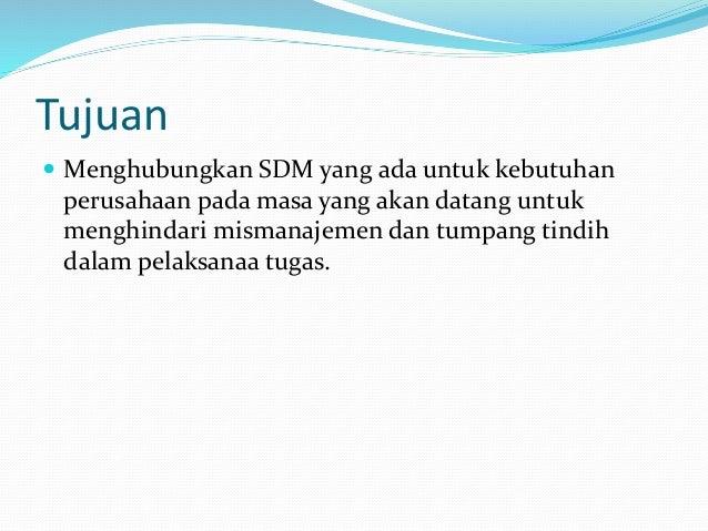 Tujuan  Menghubungkan SDM yang ada untuk kebutuhan perusahaan pada masa yang akan datang untuk menghindari mismanajemen d...