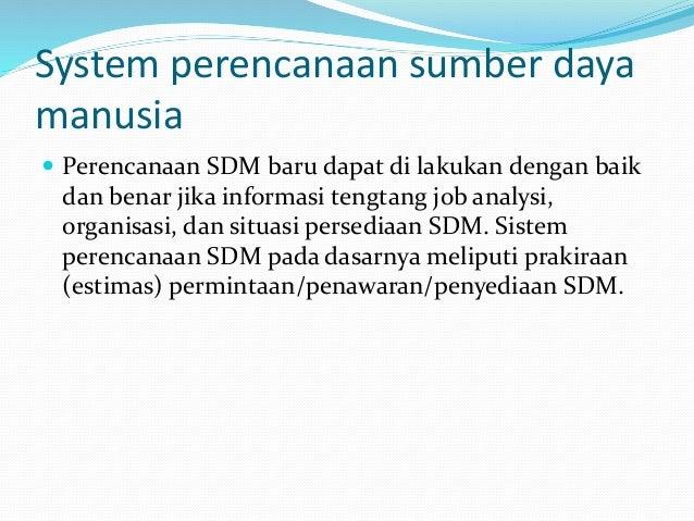 System perencanaan sumber daya manusia  Perencanaan SDM baru dapat di lakukan dengan baik dan benar jika informasi tengta...