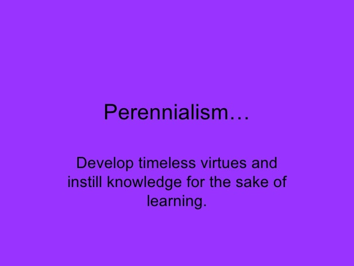 Perennialism… Develop timeless virtues and instill knowledge for the sake of learning.