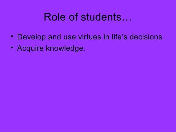 Role of students… <ul><li>Develop and use virtues in life's decisions. </li></ul><ul><li>Acquire knowledge. </li></ul>