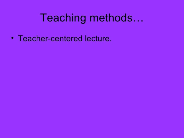 Teaching methods… <ul><li>Teacher-centered lecture. </li></ul>