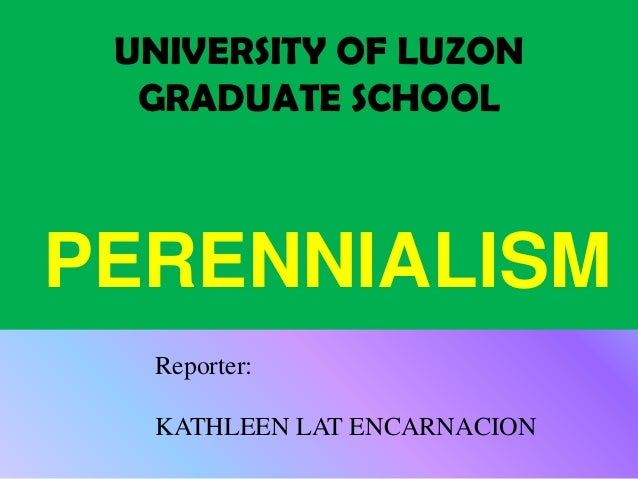 UNIVERSITY OF LUZON  GRADUATE SCHOOLPERENNIALISM  Reporter:  KATHLEEN LAT ENCARNACION