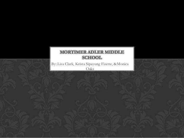 By: Lisa Clark, Krista Sipayung Fizette, &Monica Oaks MORTIMER ADLER MIDDLE SCHOOL