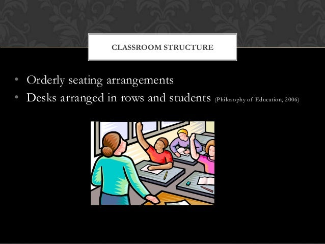 • Orderly seating arrangements • Desks arranged in rows and students (Philosophy of Education, 2006) CLASSROOM STRUCTURE