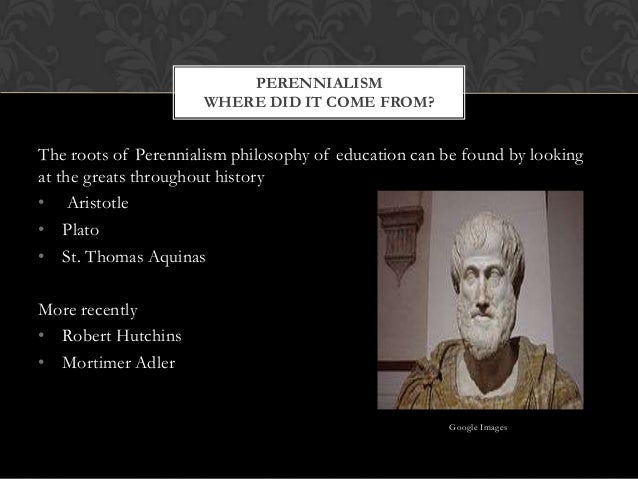 The roots of Perennialism philosophy of education can be found by looking at the greats throughout history • Aristotle • P...
