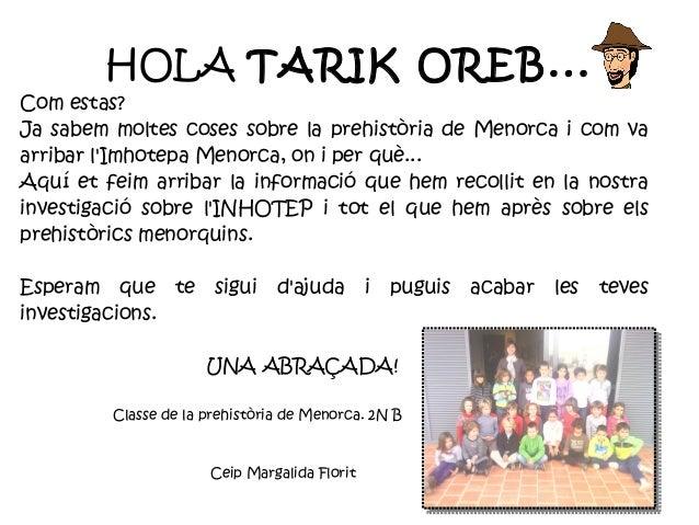 HOLA TARIK OREB...Com estas?Ja sabem moltes coses sobre la prehistòria de Menorca i com vaarribar lImhotepa Menorca, on i ...