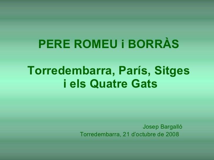 PERE ROMEU i BORRÀS Torredembarra, París, Sitges  i els Quatre Gats Josep Bargalló Torredembarra, 21 d'octubre de 2008