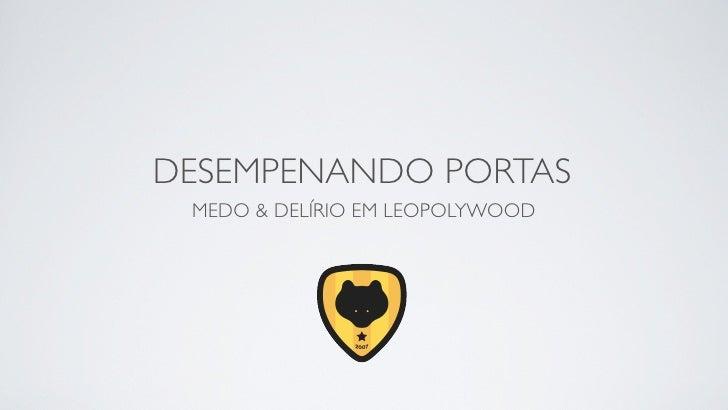 DESEMPENANDO PORTAS  MEDO & DELÍRIO EM LEOPOLYWOOD               DESDE 2005