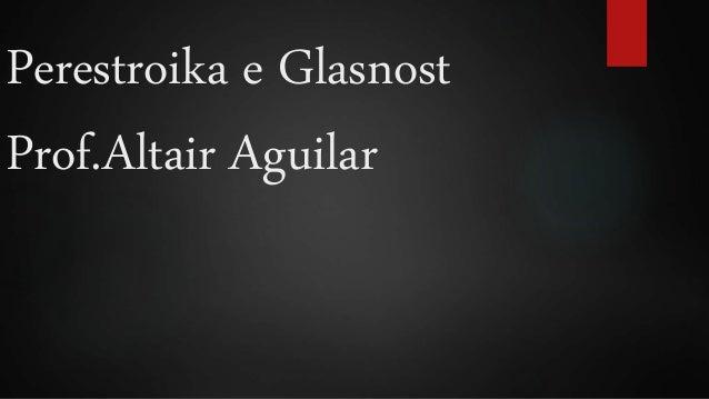 Perestroika e Glasnost  Prof.Altair Aguilar