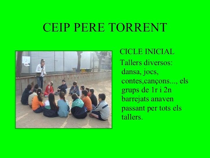 CEIP PERE TORRENT <ul><li>CICLE INICIAL </li></ul><ul><li>Tallers diversos: dansa, jocs, contes,cançons..., els grups de 1...