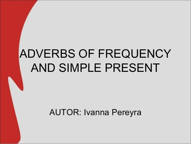 ADVERBS OF FREQUENCY AND SIMPLE PRESENT AUTOR: Ivanna Pereyra