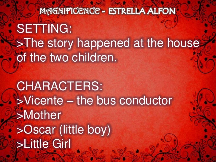 full story of magnificence by estrella alfon Magnificence's plot follows the traditional pyramid model it began by introducing the characters and setting of the story it showed how vicente, the bus conductor relates with the two children by helping them in their studies.