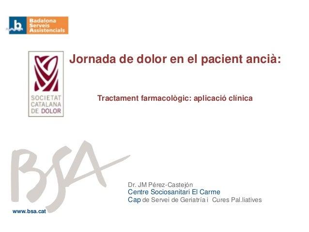 Dr. JM Pérez-Castejón Centre Sociosanitari El Carme Cap de Servei de Geriatría i Cures Pal.liatives Jornada de dolor en el...