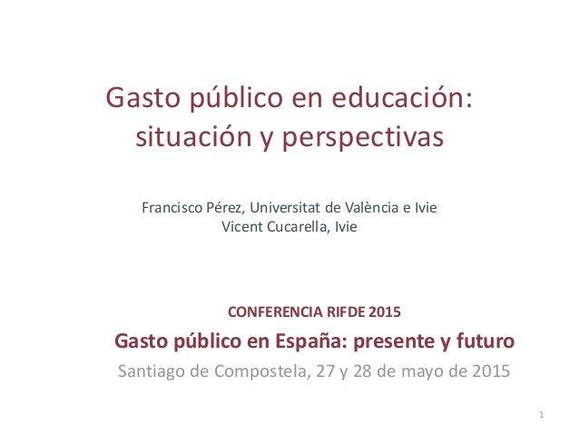 Gasto público en educación: situación y perspectivas Francisco Pérez, Universitat de València e Ivie Vicent Cucarella, Ivi...