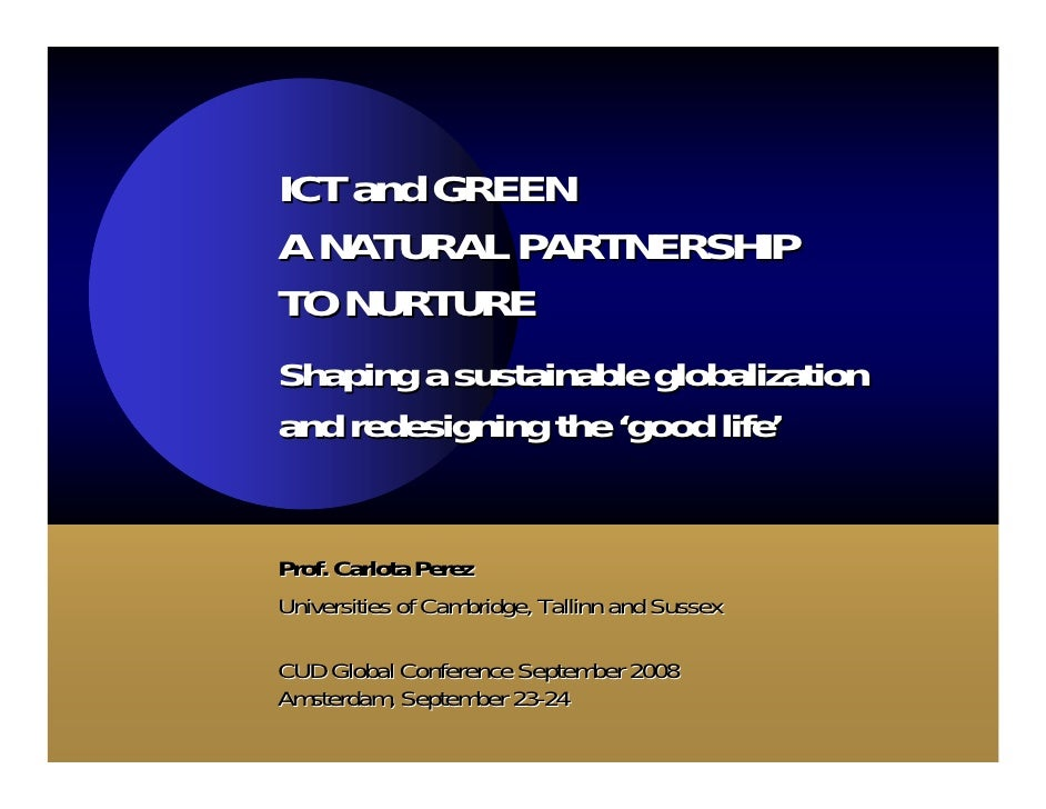 ICT and GREEN A NATURAL PARTNERSHIP TO NURTURE Shaping a sustainable globalization and redesigning the 'good life'   Prof....