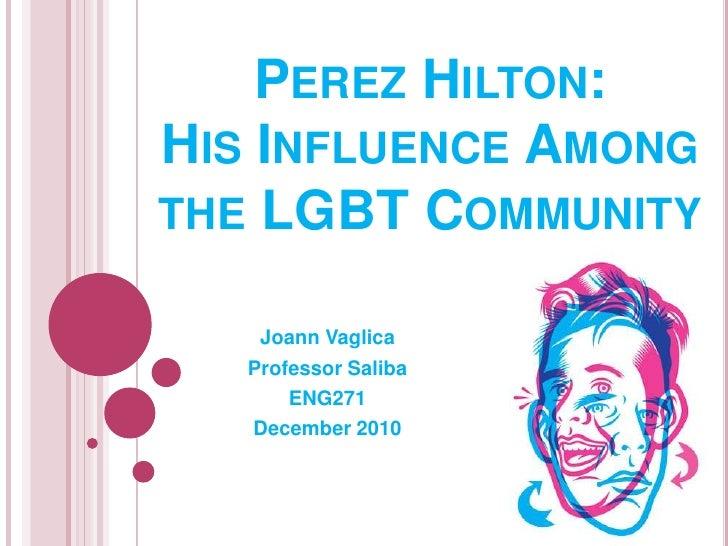 Perez Hilton:His Influence Among the LGBT Community<br />Joann Vaglica<br />Professor Saliba<br />ENG271<br />December 201...
