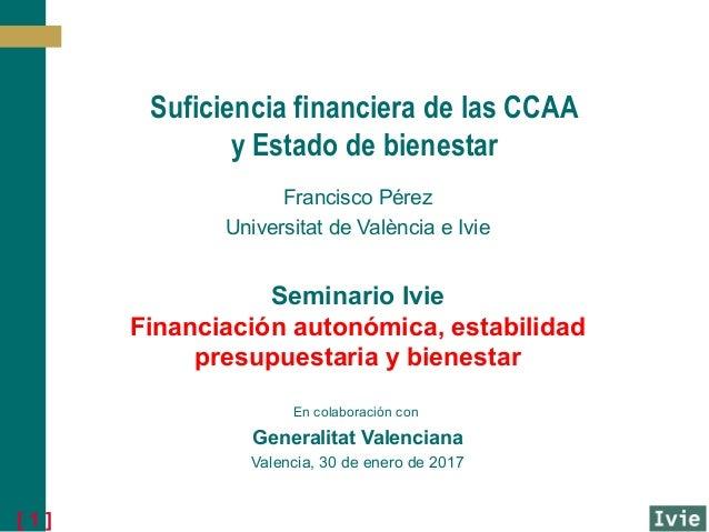 [ 1 ] Suficiencia financiera de las CCAA y Estado de bienestar Francisco Pérez Universitat de València e Ivie Seminario Iv...