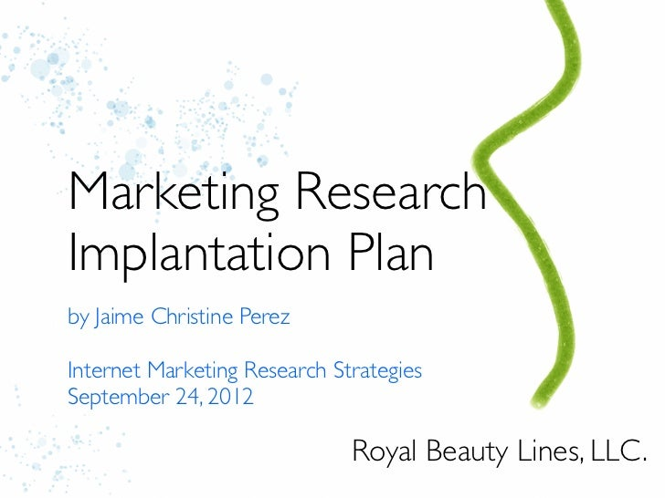 Marketing ResearchImplantation Planby Jaime Christine PerezInternet Marketing Research StrategiesSeptember 24, 2012       ...