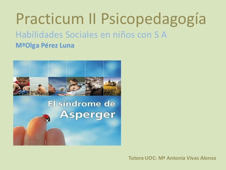 Practicum II PsicopedagogíaHabilidades Sociales en niños con S AMªOlga Pérez Luna                           Tutora UOC: Mª...