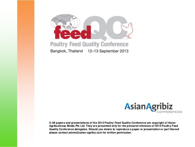 © All papers and presentations of the 2013 Poultry Feed Quality Conference are copyright of Asian Agribusiness Media Pte L...