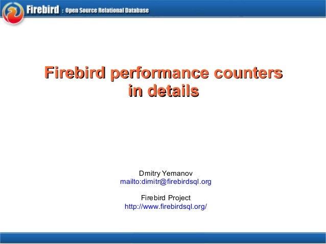 Firebird ppeerrffoorrmmaannccee ccoouunntteerrss  iinn ddeettaaiillss  Dmitry Yemanov  mailto:dimitr@firebirdsql.org  Fire...
