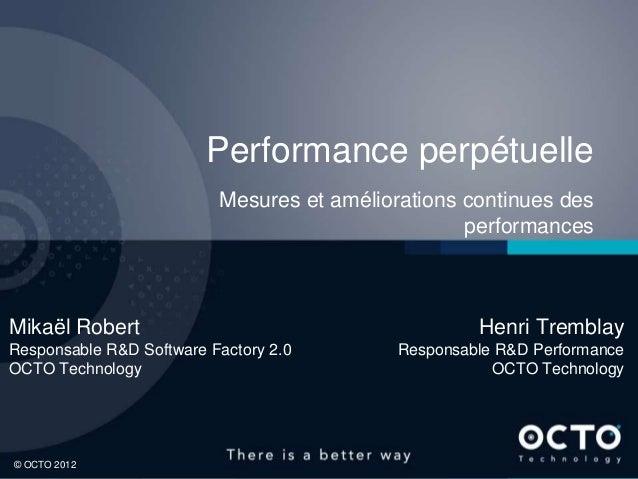 1© OCTO 2012© OCTO 2012Performance perpétuelleMesures et améliorations continues desperformancesMikaël RobertResponsable R...