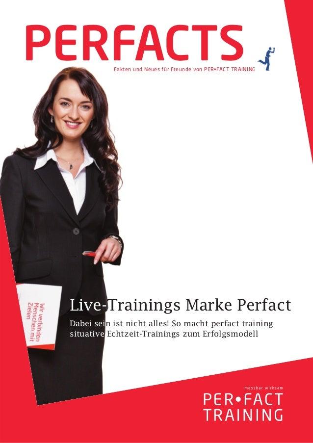 PERFACTS    Fakten und Neues für Freunde von PER•FACT TRAINING Live-Trainings Marke Perfact Dabei sein ist nicht alles! So...