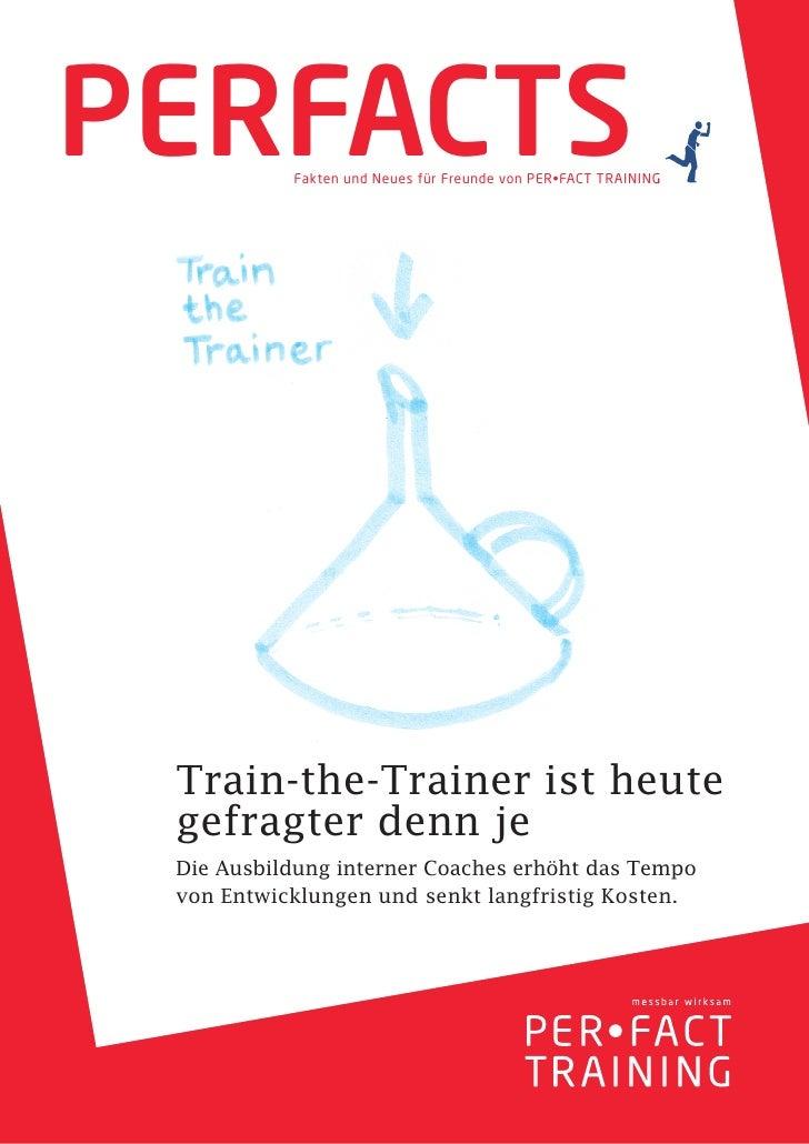 PERFACTS   Fakten und Neues für Freunde von PER•FACT TRAINING Train-the-Trainer ist heute gefragter denn je Die Ausbildung...