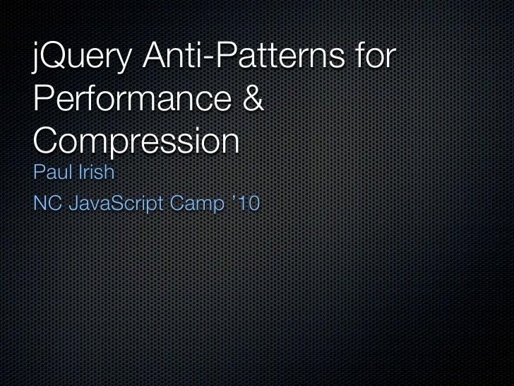 jQuery Anti-Patterns forPerformance &CompressionPaul IrishNC JavaScript Camp '10