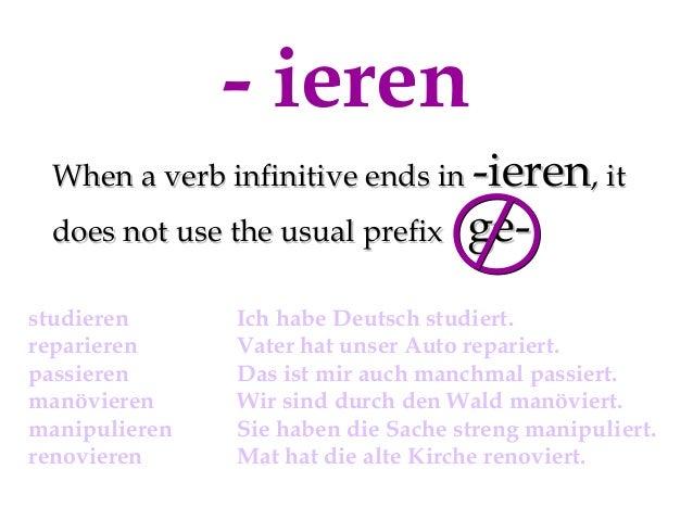 - ieren When a verb infinitive ends in -ieren, it does not use the usual prefix studieren reparieren passieren manövieren ...
