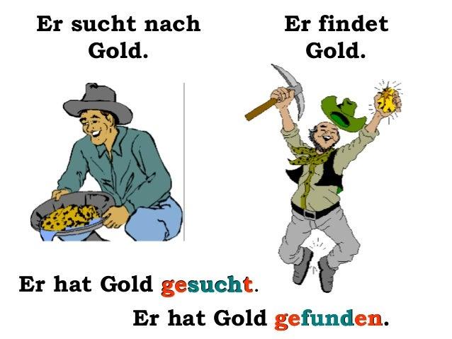 Er sucht nach Gold.  Er findet Gold.  Er hat Gold gesucht. gesucht Er hat Gold gefunden gefunden.