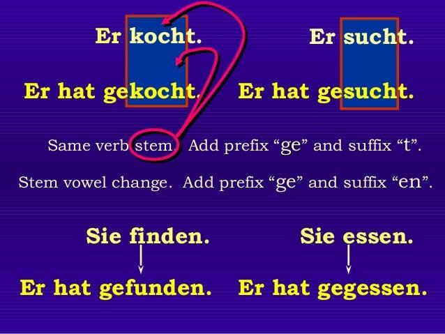 "Er kocht.  Er sucht.  Er hat gekocht.  Er hat gesucht.  Same verb stem. Add prefix ""ge"" and suffix ""t"". Stem vowel change...."